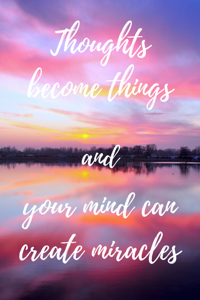 Thoughts become things: remember this powerful mantra the next time you find your mind filled with negative things.