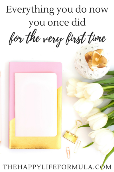 Everything you do now… you once did for the very first time