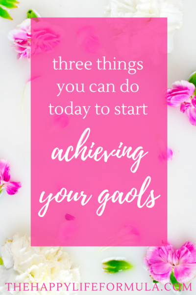 Three things you can do today to start achieving your goals